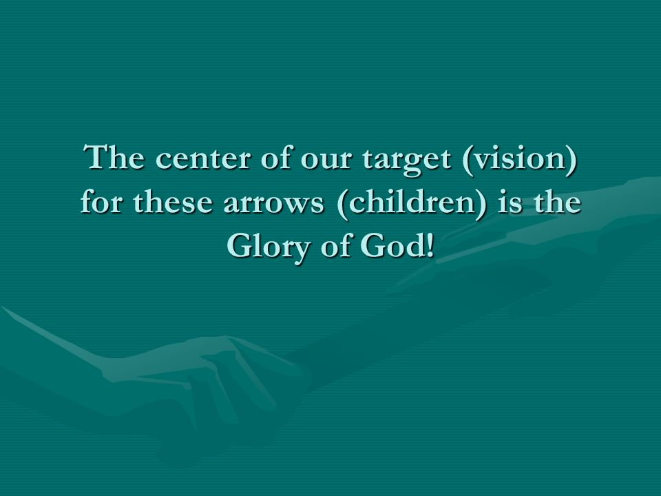 The center of our target (vision) for these arrows (children) is the Glory of God!