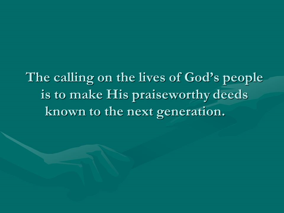 The calling on the lives of God's people is to make His praiseworthy deeds known to the next generation.