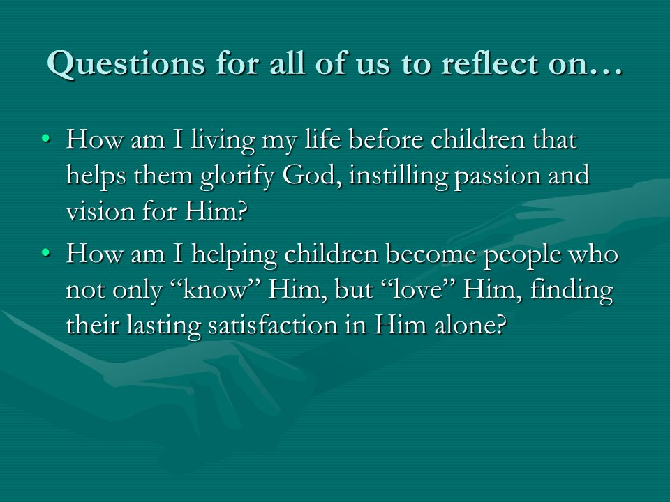 Questions for all of us to reflect on… How am I living my life before children that helps them glorify God, instilling passion and vision for Him?How