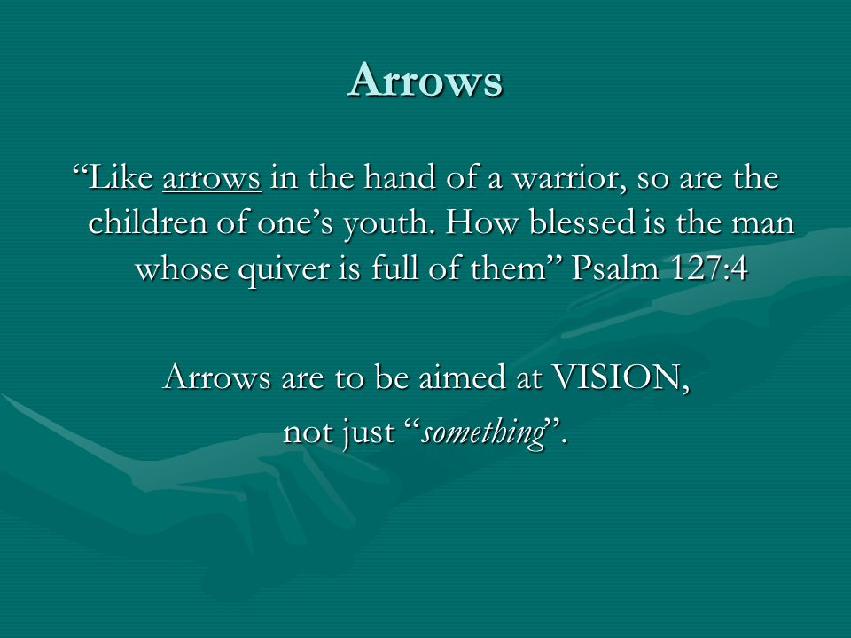 "Arrows ""Like arrows in the hand of a warrior, so are the children of one's youth. How blessed is the man whose quiver is full of them"" Psalm 127:4 Arr"