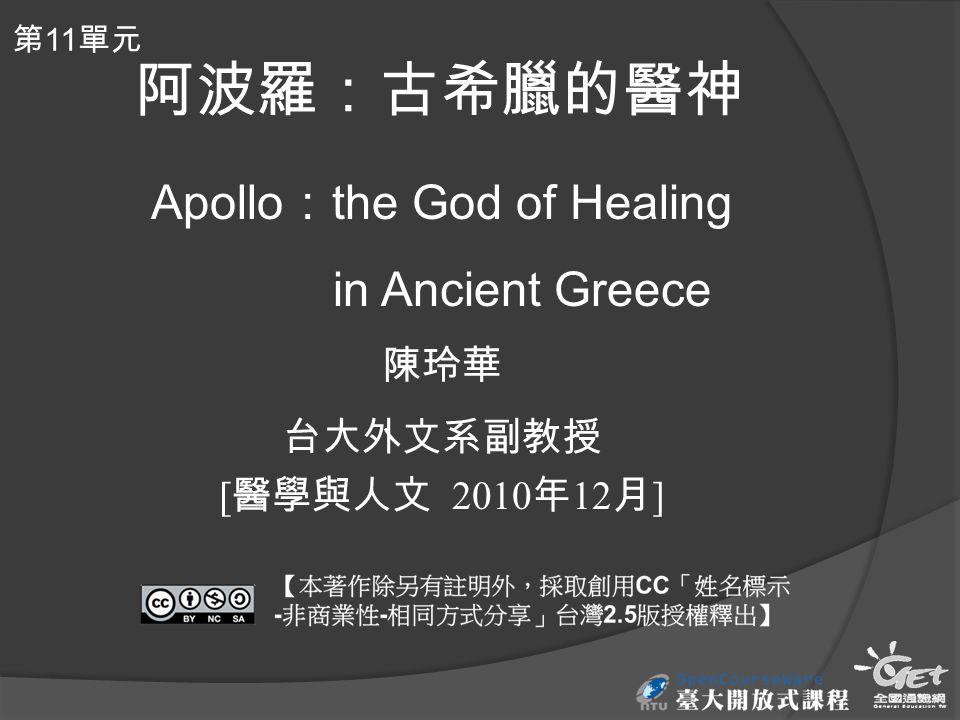 阿波羅:古希臘的醫神 Apollo : the God of Healing in Ancient Greece 陳玲華 台大外文系副教授 [ 醫學與人文 2010 年 12 月 ] 第 11 單元
