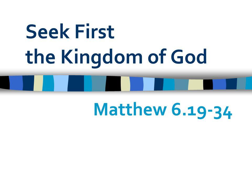Seek First the Kingdom of God Matthew 6.19-34