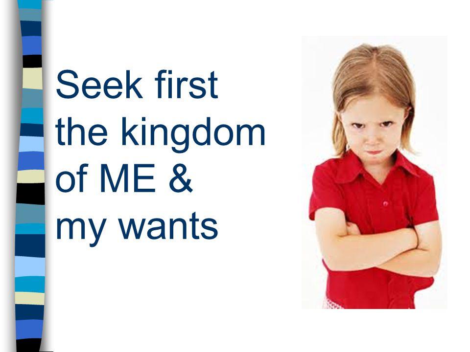 Seek first the kingdom of ME & my wants