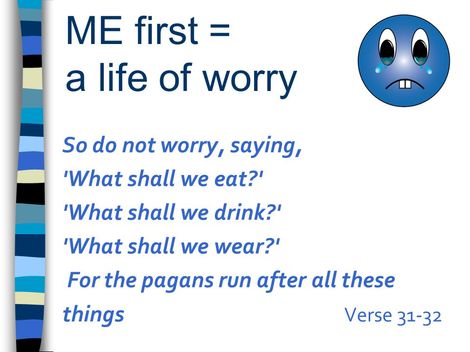 ME first = a life of worry So do not worry, saying, 'What shall we eat?' 'What shall we drink?' 'What shall we wear?' For the pagans run after all the
