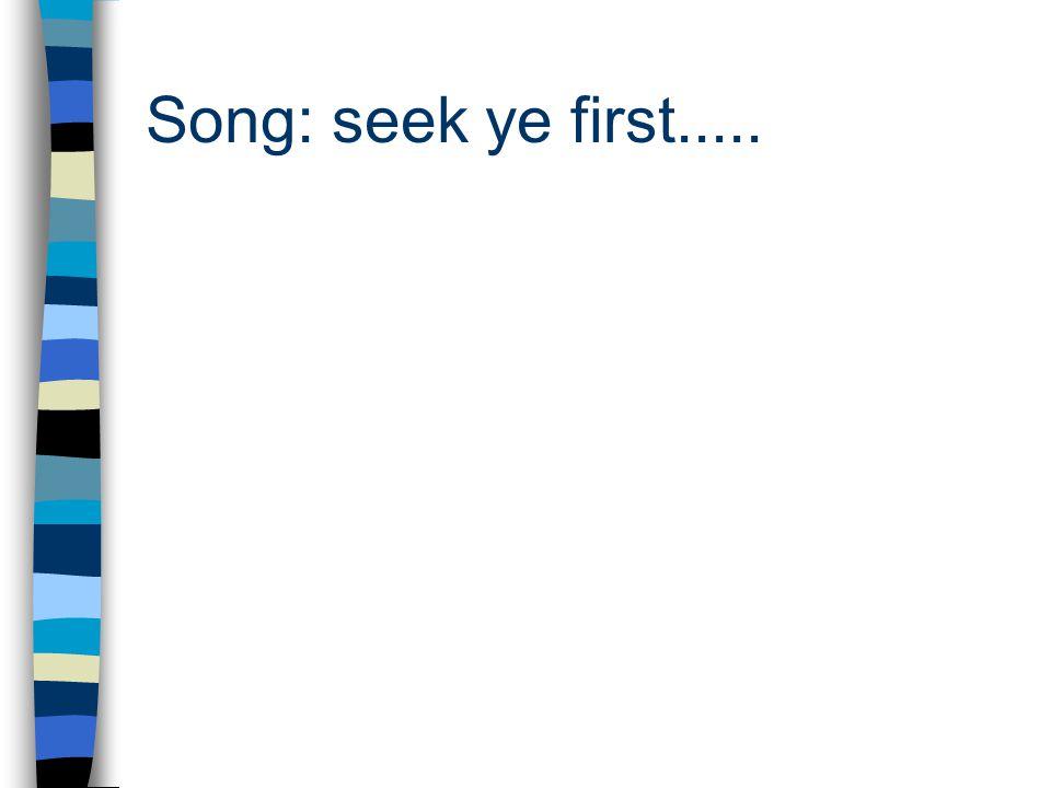 Song: seek ye first.....