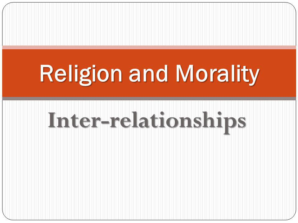Relationships Is it true that morality depends on religion, even that it cannot be understood in the context of religion.