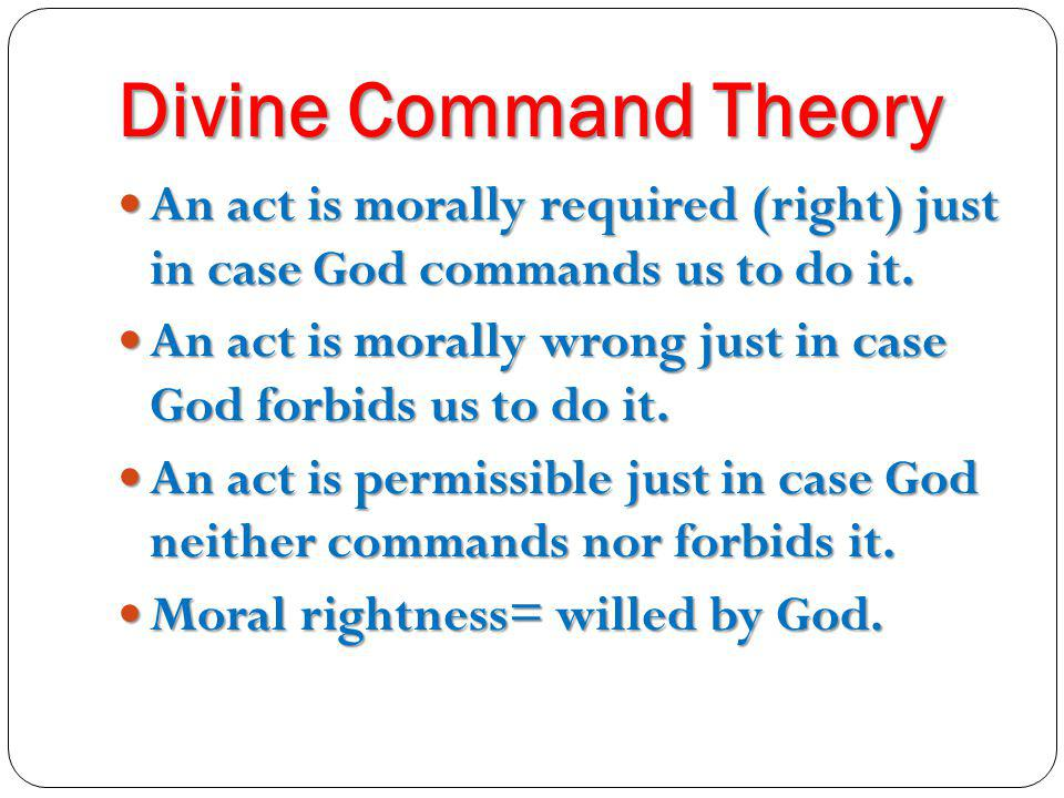 Divine Command Theory An act is morally required (right) just in case God commands us to do it. An act is morally required (right) just in case God co