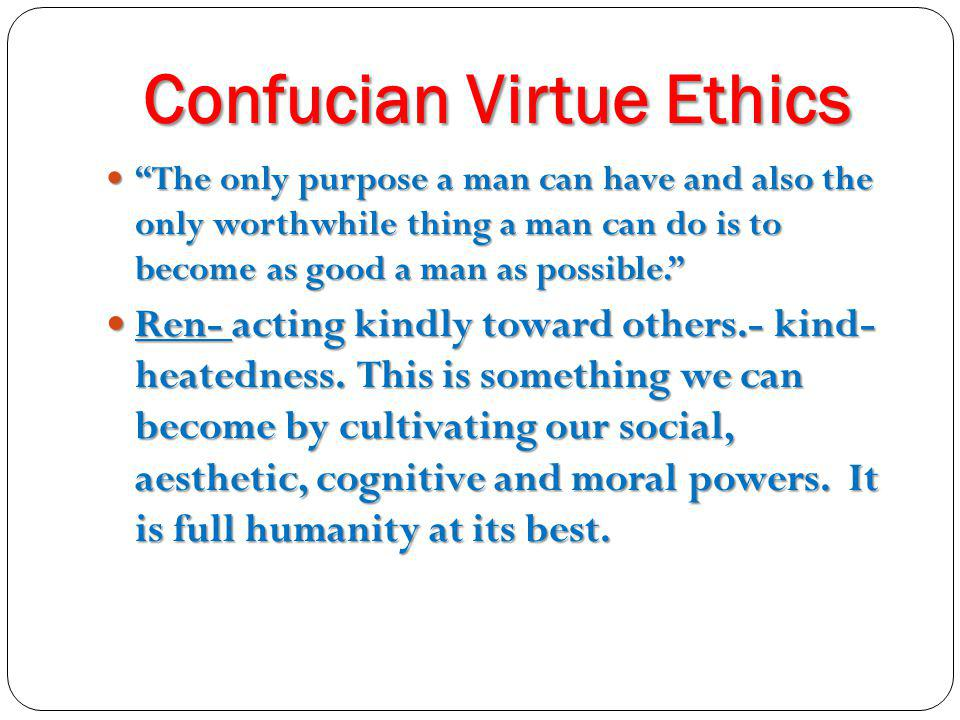 "Confucian Virtue Ethics Confucian Virtue Ethics ""The only purpose a man can have and also the only worthwhile thing a man can do is to become as good"