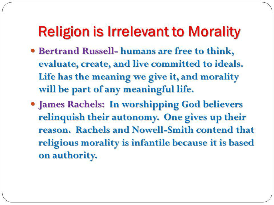 Religion is Irrelevant to Morality Bertrand Russell- humans are free to think, evaluate, create, and live committed to ideals. Life has the meaning we