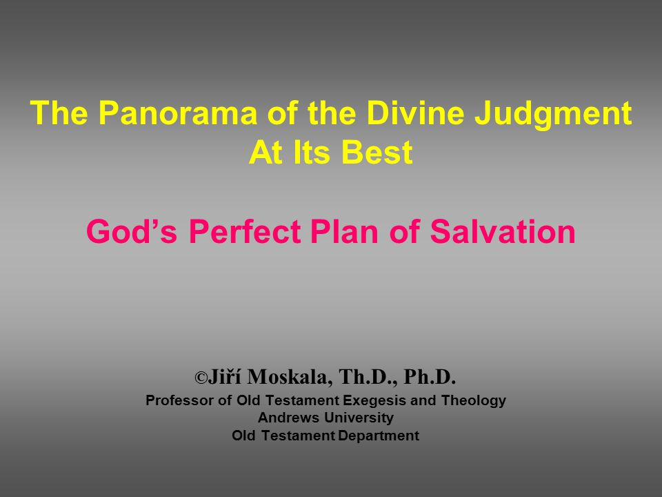 The Panorama of the Divine Judgment At Its Best God's Perfect Plan of Salvation © Jiří Moskala, Th.D., Ph.D.