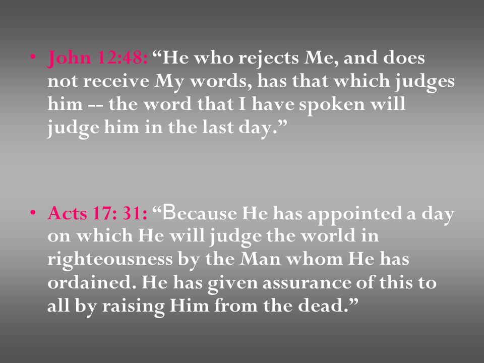 John 12:48: He who rejects Me, and does not receive My words, has that which judges him -- the word that I have spoken will judge him in the last day. Acts 17: 31: B ecause He has appointed a day on which He will judge the world in righteousness by the Man whom He has ordained.