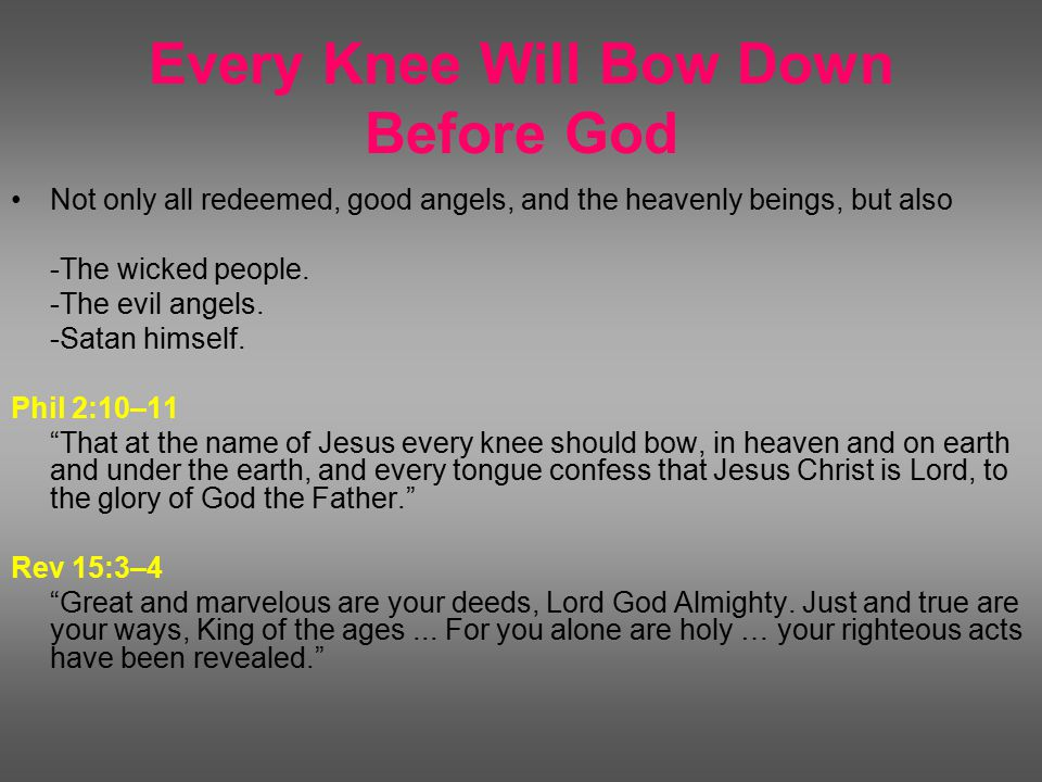 Every Knee Will Bow Down Before God Not only all redeemed, good angels, and the heavenly beings, but also -The wicked people.