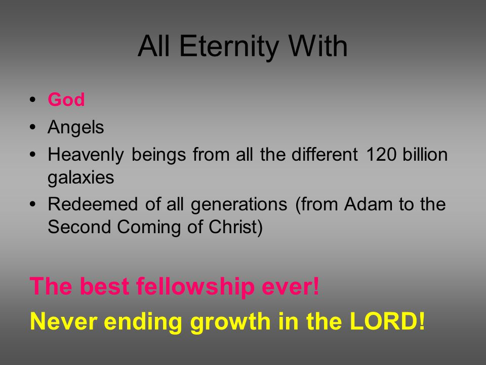 All Eternity With God Angels Heavenly beings from all the different 120 billion galaxies Redeemed of all generations (from Adam to the Second Coming of Christ) The best fellowship ever.