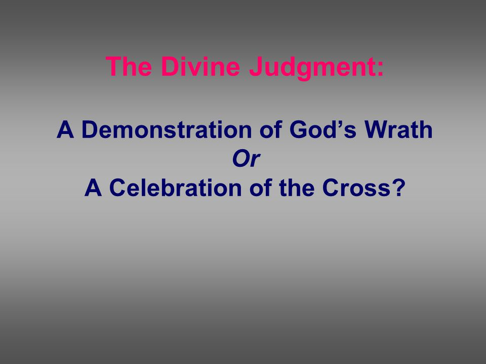 The Divine Judgment: A Demonstration of God's Wrath Or A Celebration of the Cross