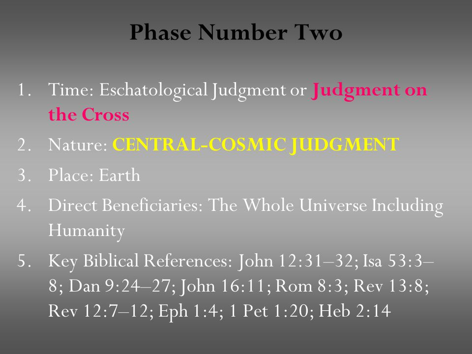 Phase Number Two 1.Time: Eschatological Judgment or Judgment on the Cross 2.Nature: CENTRAL-COSMIC JUDGMENT 3.Place: Earth 4.Direct Beneficiaries: The Whole Universe Including Humanity 5.Key Biblical References: John 12:31–32; Isa 53:3– 8; Dan 9:24–27; John 16:11; Rom 8:3; Rev 13:8; Rev 12:7–12; Eph 1:4; 1 Pet 1:20; Heb 2:14