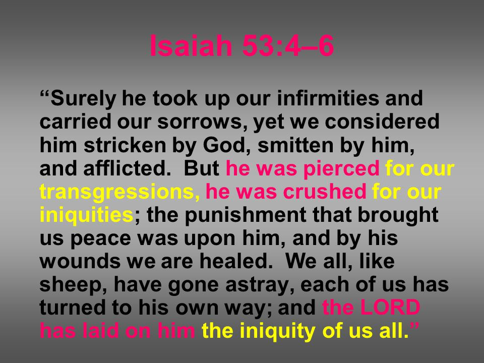 Isaiah 53:4–6 Surely he took up our infirmities and carried our sorrows, yet we considered him stricken by God, smitten by him, and afflicted.