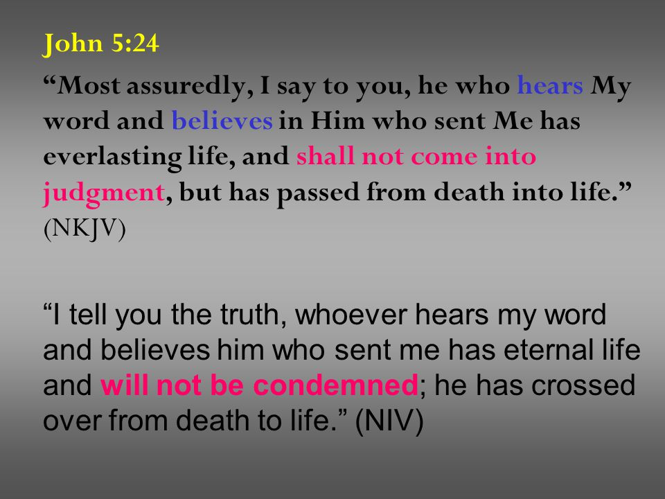 John 5:24 Most assuredly, I say to you, he who hears My word and believes in Him who sent Me has everlasting life, and shall not come into judgment, but has passed from death into life. (NKJV) I tell you the truth, whoever hears my word and believes him who sent me has eternal life and will not be condemned; he has crossed over from death to life. (NIV)