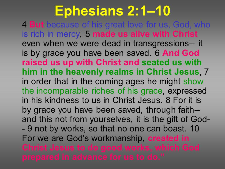 Ephesians 2:1–10 4 But because of his great love for us, God, who is rich in mercy, 5 made us alive with Christ even when we were dead in transgressions-- it is by grace you have been saved.
