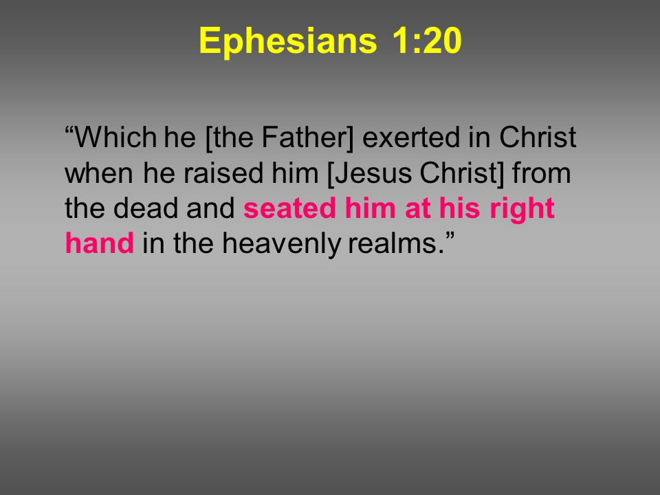 Ephesians 1:20 Which he [the Father] exerted in Christ when he raised him [Jesus Christ] from the dead and seated him at his right hand in the heavenly realms.