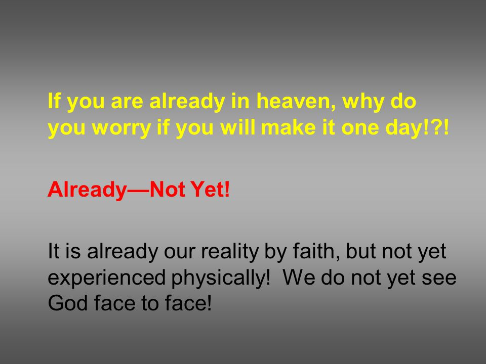 If you are already in heaven, why do you worry if you will make it one day! .