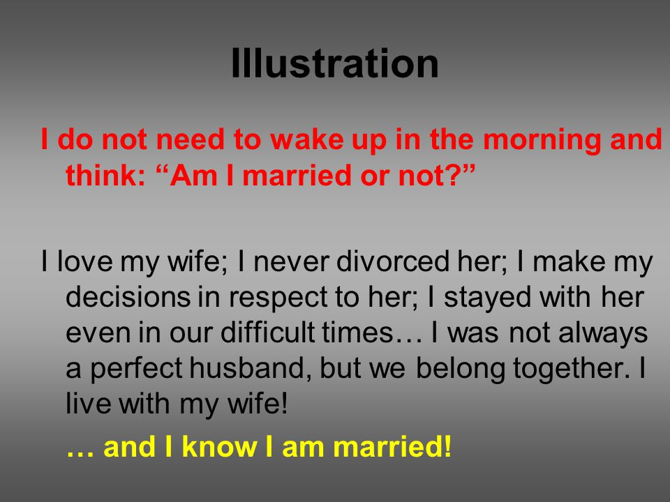 Illustration I do not need to wake up in the morning and think: Am I married or not I love my wife; I never divorced her; I make my decisions in respect to her; I stayed with her even in our difficult times… I was not always a perfect husband, but we belong together.