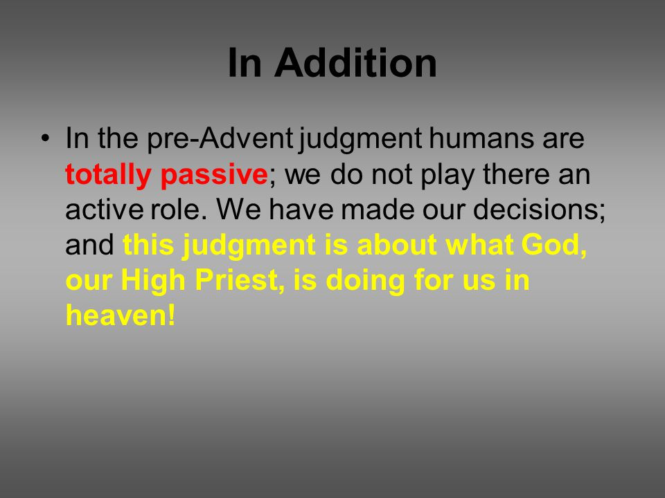 In Addition In the pre-Advent judgment humans are totally passive; we do not play there an active role.