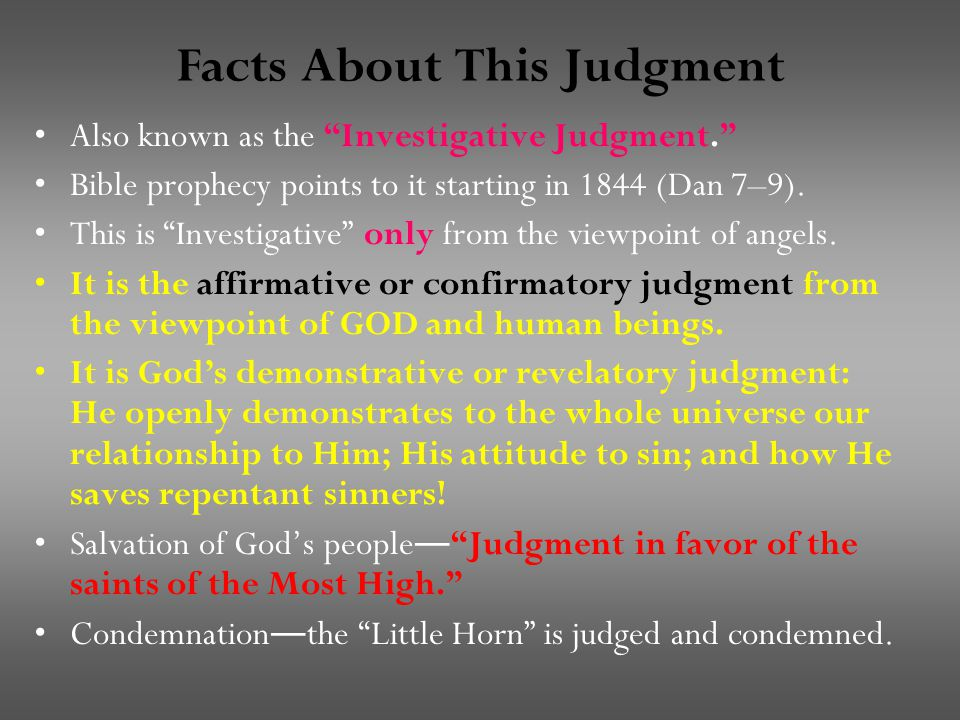 Facts About This Judgment Also known as the Investigative Judgment. Bible prophecy points to it starting in 1844 (Dan 7–9).