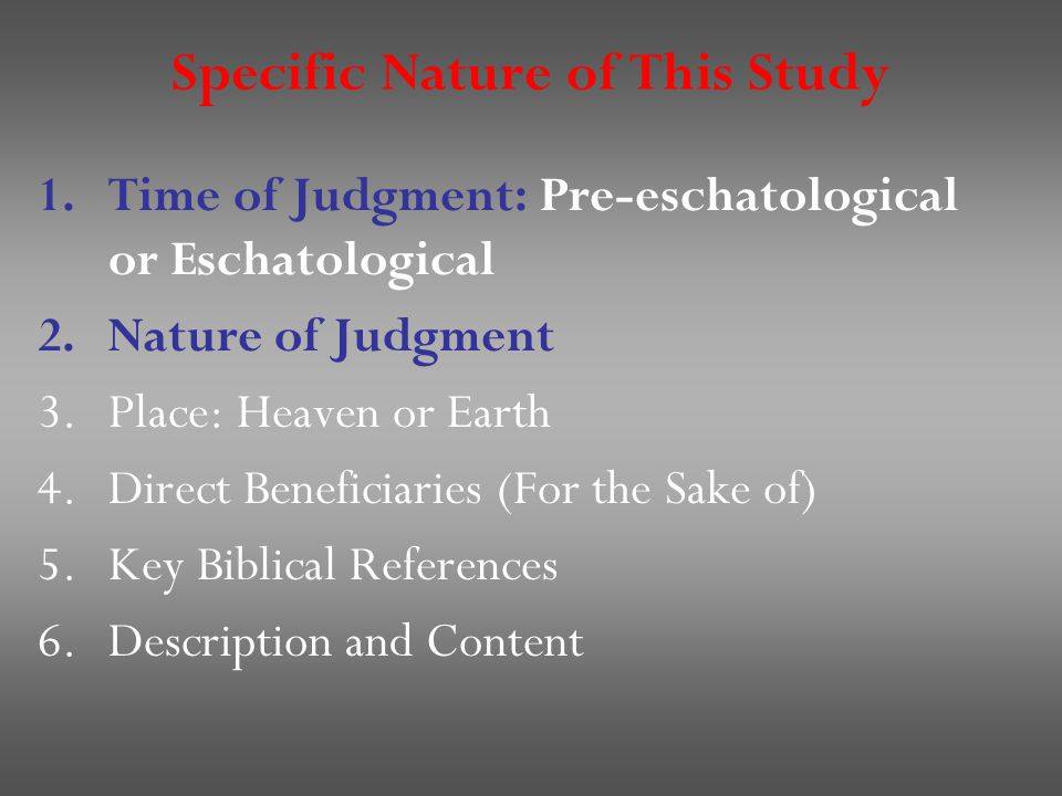 Specific Nature of This Study 1.Time of Judgment: Pre-eschatological or Eschatological 2.Nature of Judgment 3.Place: Heaven or Earth 4.Direct Beneficiaries (For the Sake of) 5.Key Biblical References 6.Description and Content
