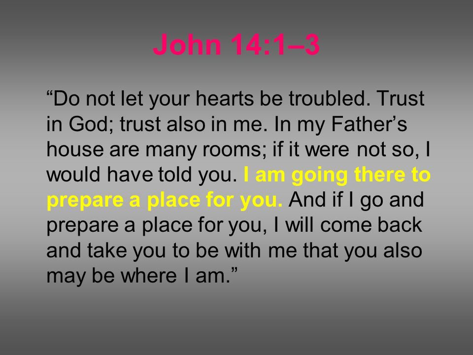 John 14:1–3 Do not let your hearts be troubled. Trust in God; trust also in me.
