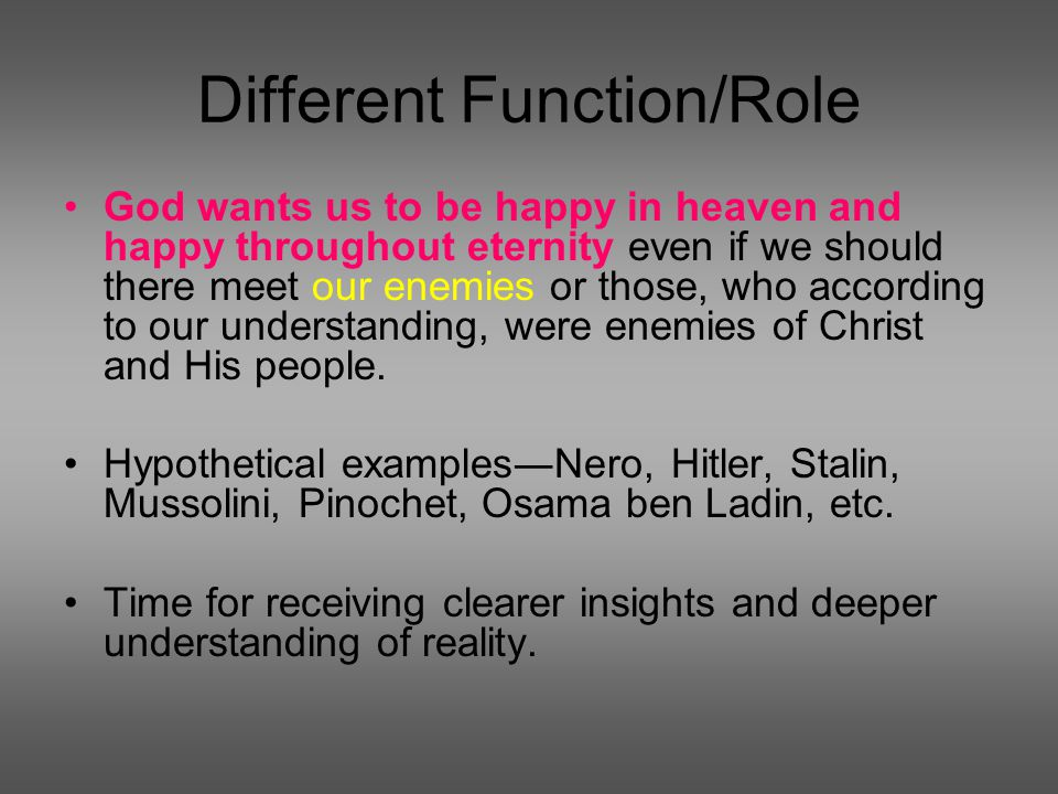 Different Function/Role God wants us to be happy in heaven and happy throughout eternity even if we should there meet our enemies or those, who according to our understanding, were enemies of Christ and His people.