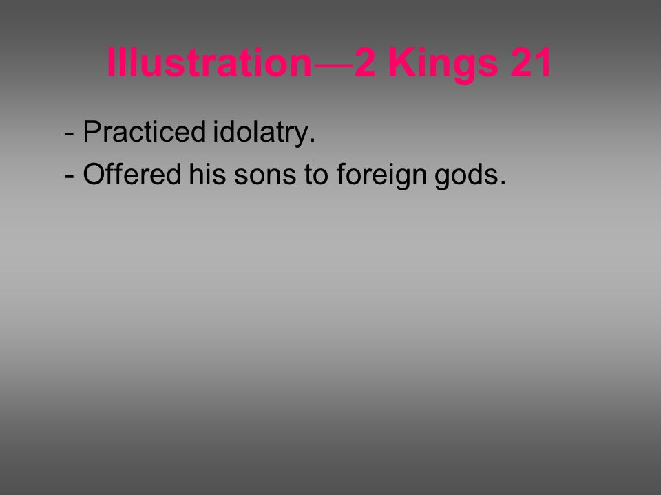 Illustration ― 2 Kings 21 - Practiced idolatry. - Offered his sons to foreign gods.
