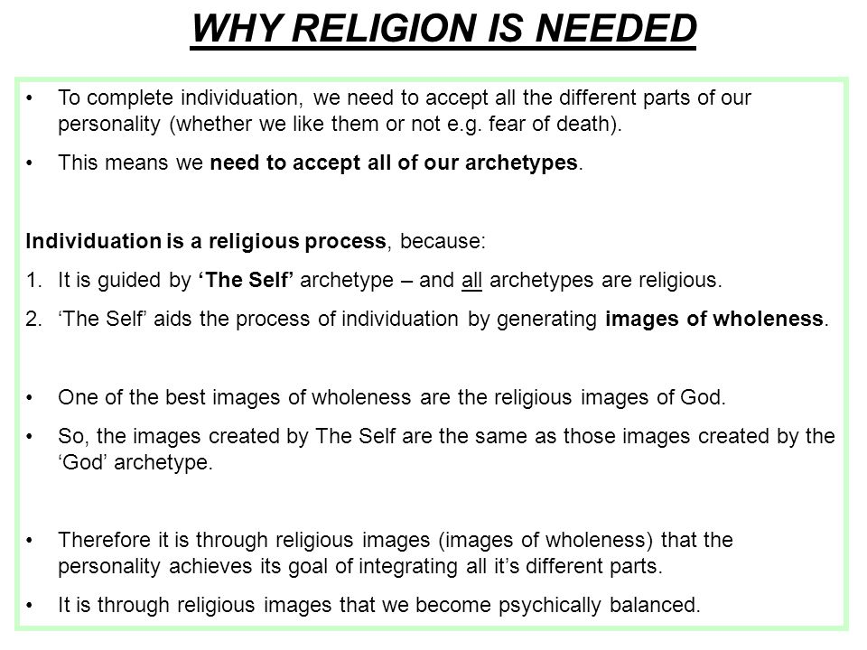 WHY RELIGION IS NEEDED To complete individuation, we need to accept all the different parts of our personality (whether we like them or not e.g.