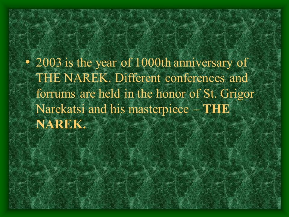 2003 is the year of 1000th anniversary of THE NAREK. Different conferences and forrums are held in the honor of St. Grigor Narekatsi and his masterpie