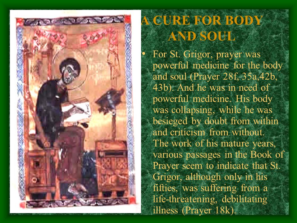 A CURE FOR BODY AND SOUL For St. Grigor, prayer was powerful medicine for the body and soul (Prayer 28f, 35a,42b, 43b). And he was in need of powerful