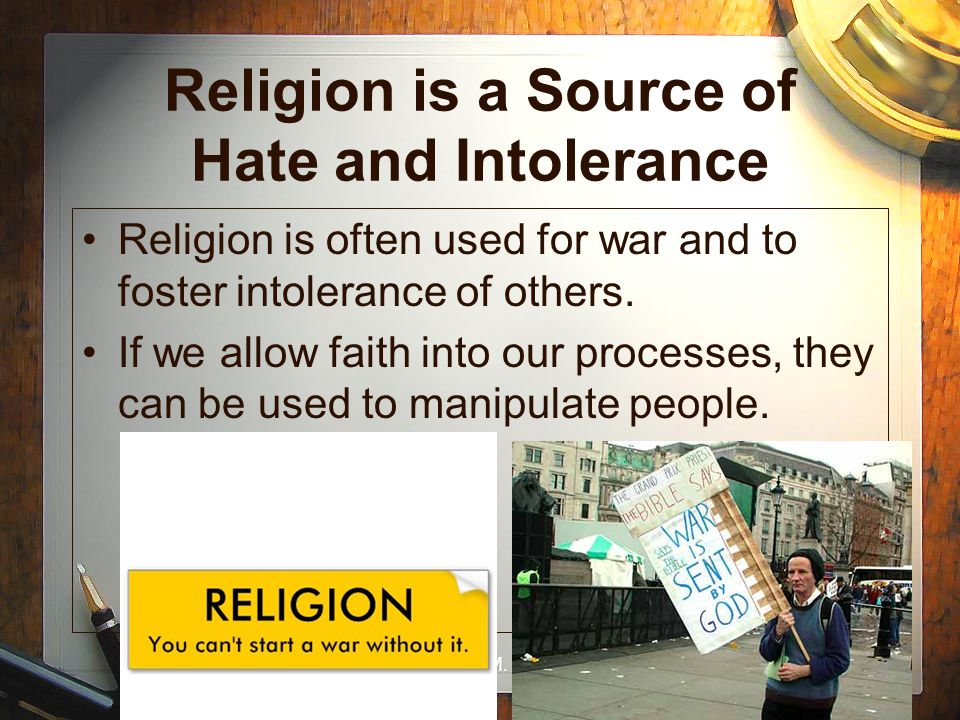 Dr. Rachel M. Goldberg Religion is a Source of Hate and Intolerance Religion is often used for war and to foster intolerance of others. If we allow fa