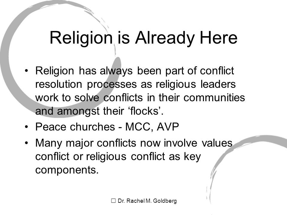 Dr. Rachel M. Goldberg Religion is Already Here Religion has always been part of conflict resolution processes as religious leaders work to solve conf