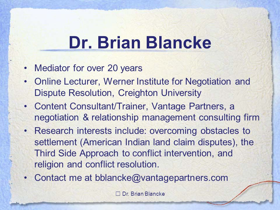 Dr. Brian Blancke Mediator for over 20 years Online Lecturer, Werner Institute for Negotiation and Dispute Resolution, Creighton University Content Co