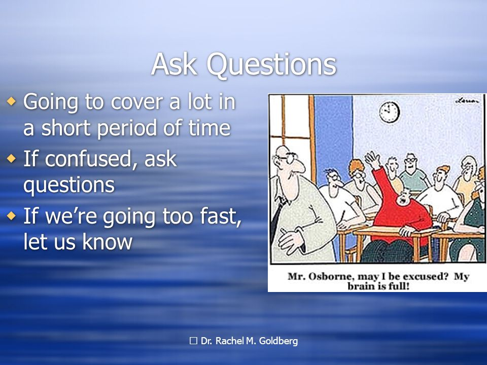 Dr. Rachel M. Goldberg Ask Questions  Going to cover a lot in a short period of time  If confused, ask questions  If we're going too fast, let us k