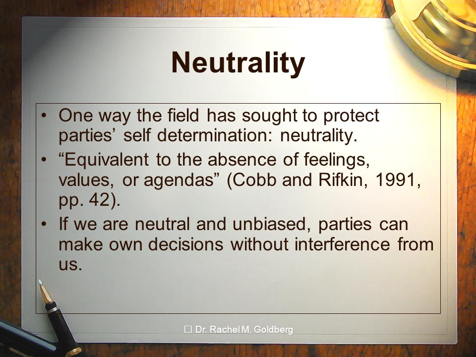 "Dr. Rachel M. Goldberg Neutrality One way the field has sought to protect parties' self determination: neutrality. ""Equivalent to the absence of feeli"