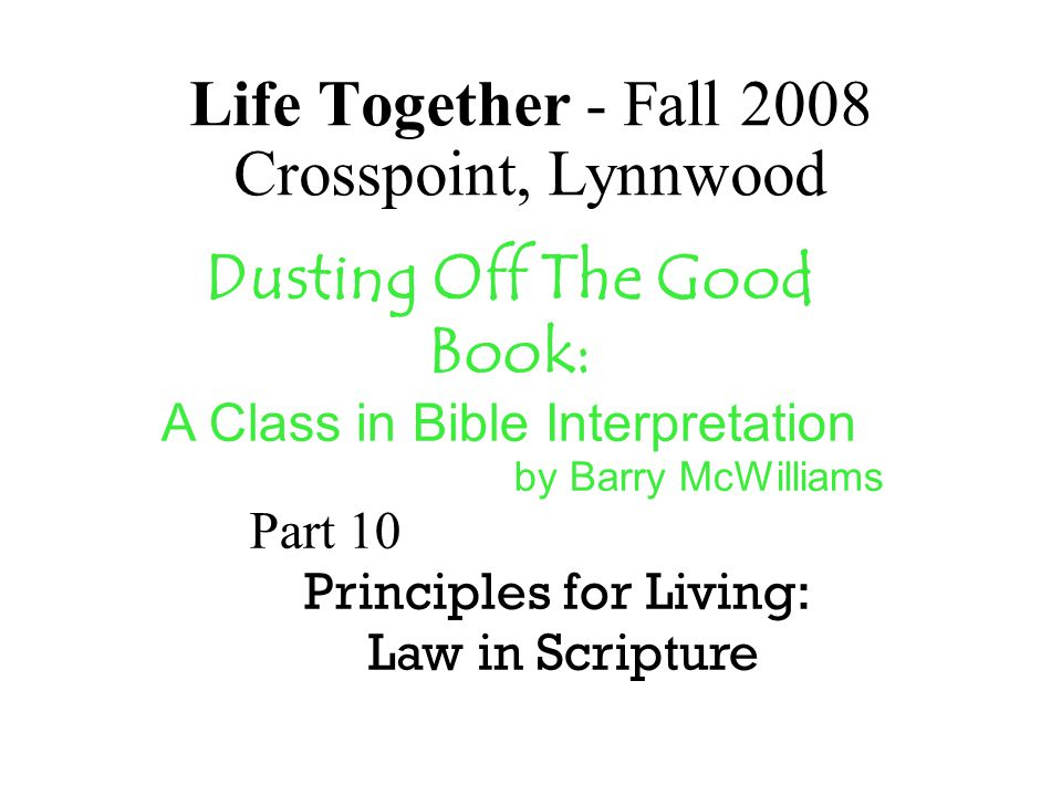 Life Together - Fall 2008 Crosspoint, Lynnwood Dusting Off The Good Book: A Class in Bible Interpretation by Barry McWilliams Part 10 Principles for L