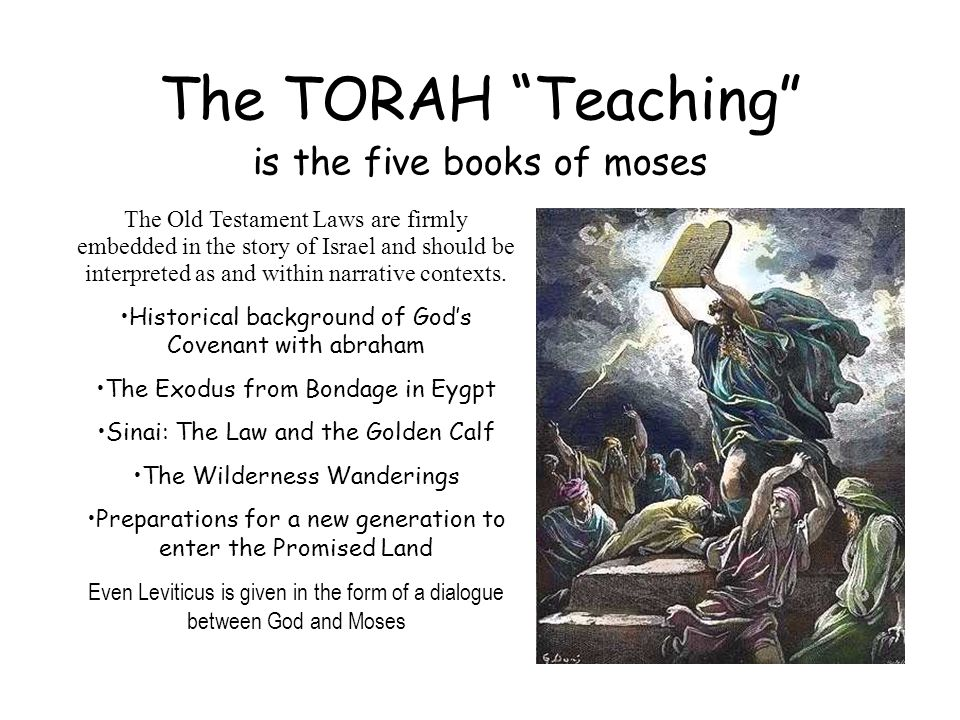 "The TORAH ""Teaching"" is the five books of moses The Old Testament Laws are firmly embedded in the story of Israel and should be interpreted as and wit"