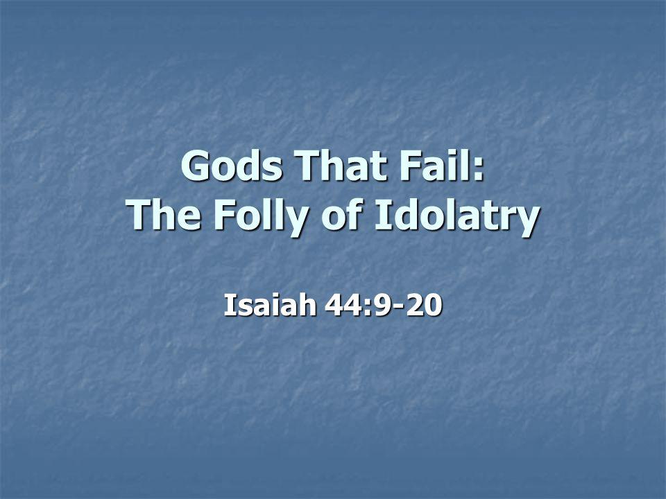 Gods That Fail: The Folly of Idolatry Isaiah 44:9-20