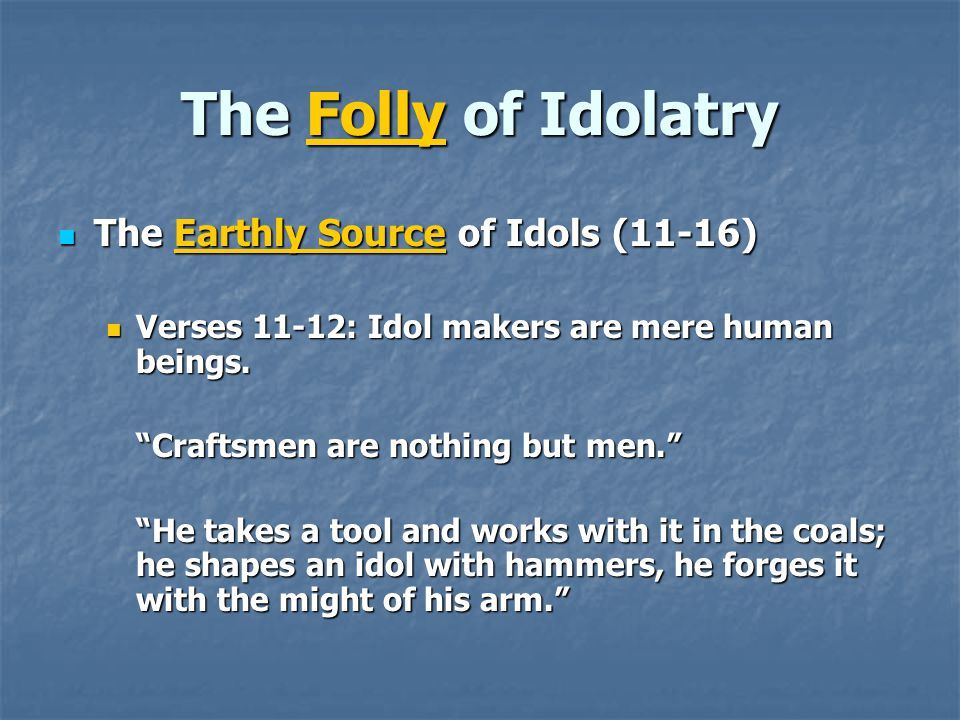 The Folly of Idolatry The Earthly Source of Idols (11-16) The Earthly Source of Idols (11-16) Verses 11-12: Idol makers are mere human beings.