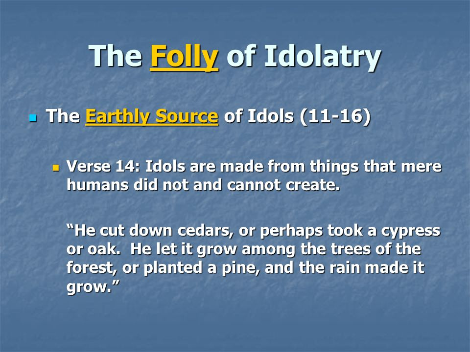 The Folly of Idolatry The Earthly Source of Idols (11-16) The Earthly Source of Idols (11-16) Verse 14: Idols are made from things that mere humans did not and cannot create.