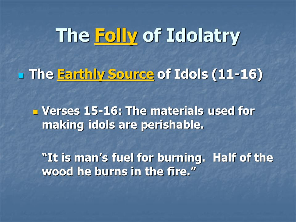 The Folly of Idolatry The Earthly Source of Idols (11-16) The Earthly Source of Idols (11-16) Verses 15-16: The materials used for making idols are perishable.