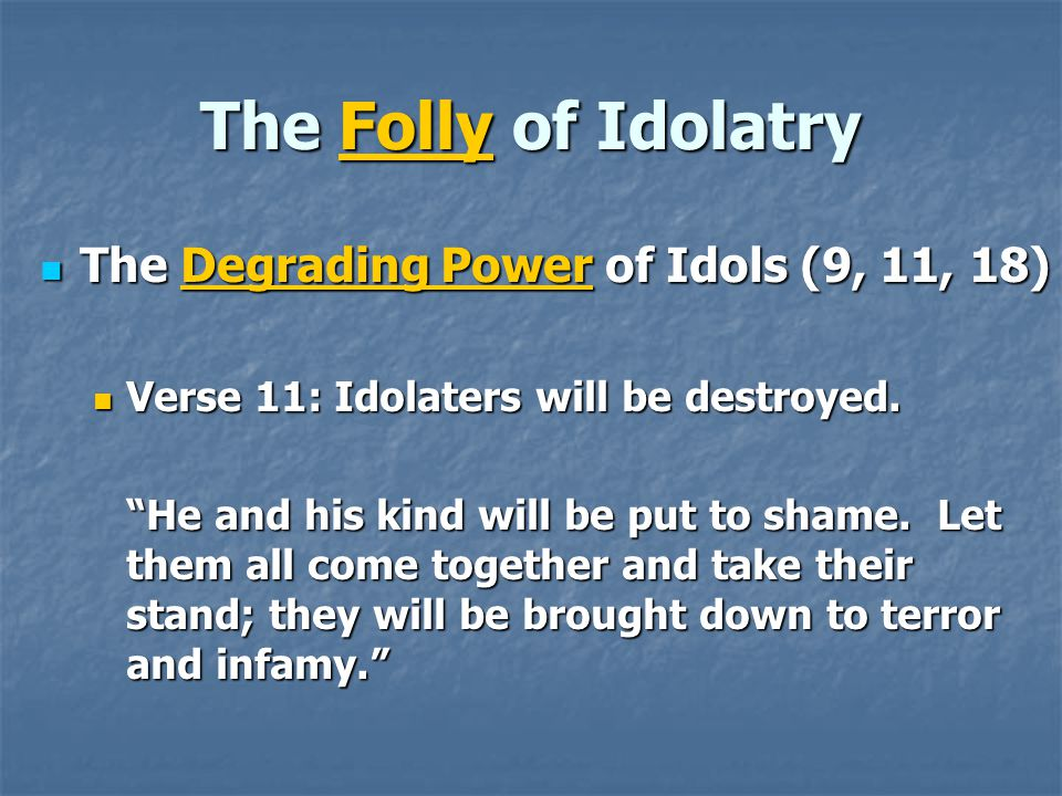 The Folly of Idolatry The Degrading Power of Idols (9, 11, 18) The Degrading Power of Idols (9, 11, 18) Verse 11: Idolaters will be destroyed.
