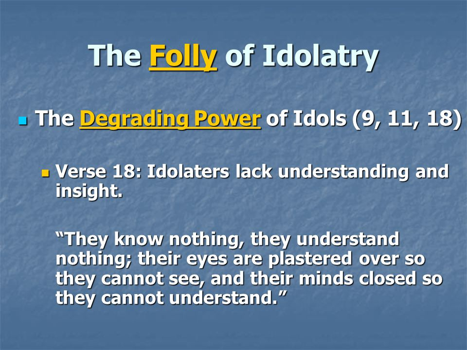 The Folly of Idolatry The Degrading Power of Idols (9, 11, 18) The Degrading Power of Idols (9, 11, 18) Verse 18: Idolaters lack understanding and insight.