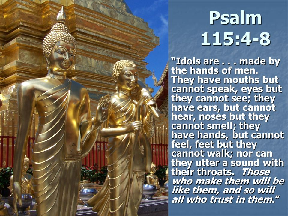 Psalm 115:4-8 Idols are...made by the hands of men.