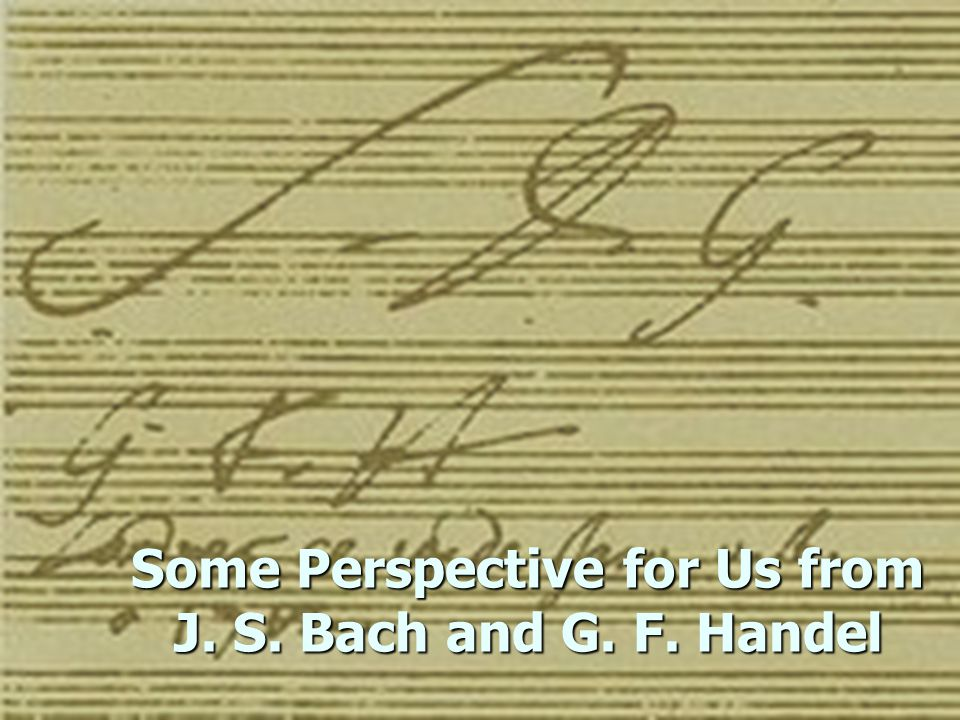 Some Perspective for Us from J. S. Bach and G. F. Handel