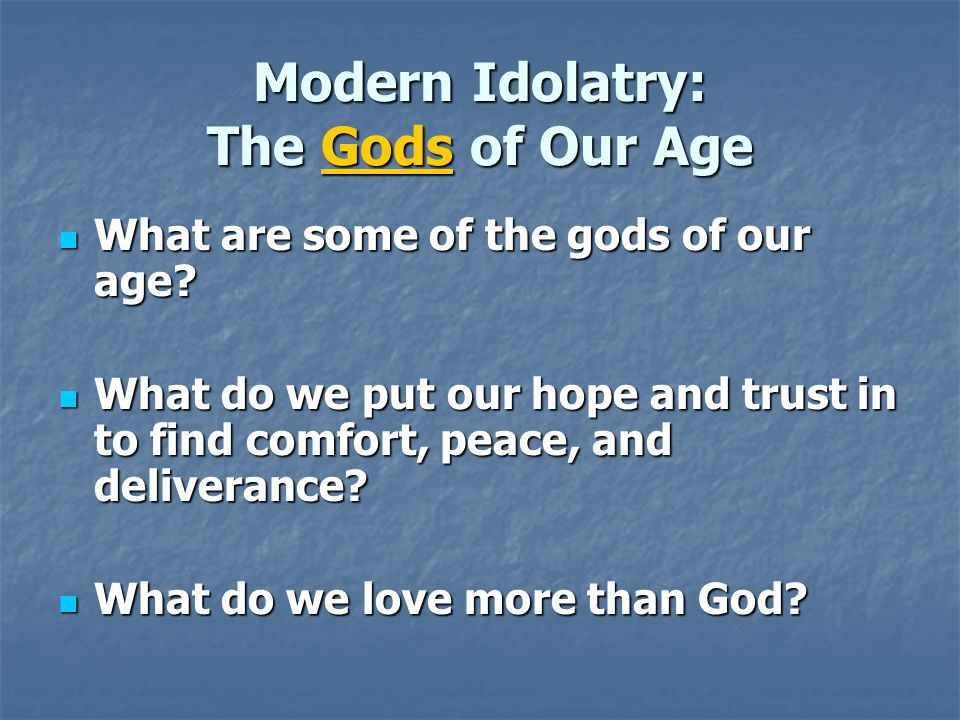 Modern Idolatry: The Gods of Our Age What are some of the gods of our age.